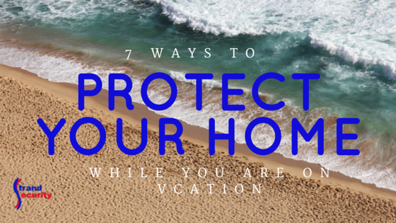 protecting your home while you are on vacation in 7 simple steps